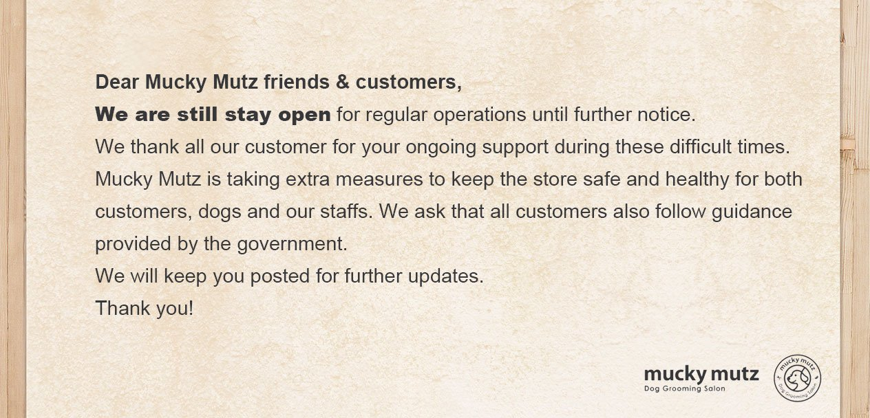 Dear Mucky Mutz friends & customers, We are still stay open for regular operations until further notice. We thank all our customer for your ongoing support during these difficult times. Mucky Mutz is taking extra measures to keep the store safe and healthy for both customers, dogs and our staffs. We ask that all customers also follow guidance provided by the government. We will keep you posted for further updates. Thank you!